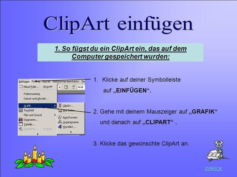 ZURÜCK 1.Klicke auf deiner Symbolleiste auf EINFÜGEN. 2. Gehe mit deinem Mauszeiger auf GRAFIK und danach auf CLIPART. 3. Klicke das gewünschte ClipAr