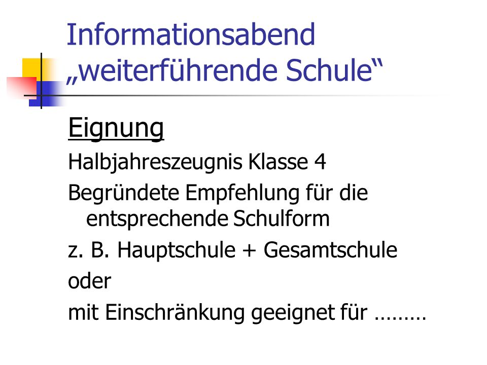 Informationsabend weiterführende Schule Eignung Halbjahreszeugnis Klasse 4 Begründete Empfehlung für die entsprechende Schulform z. B. Hauptschule + G