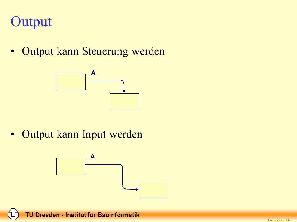TU Dresden - Institut für Bauinformatik Folie-Nr.: 16 Output Output kann Steuerung werden Output kann Input werden A A