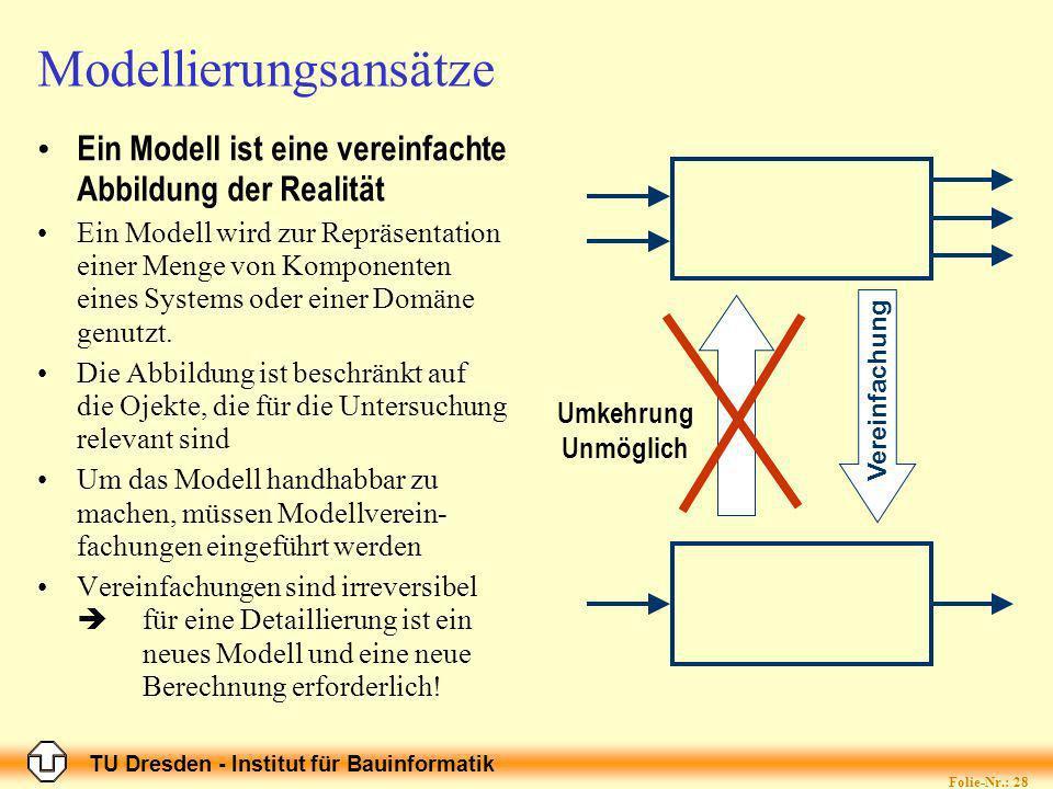 TU Dresden - Institut für Bauinformatik Folie-Nr.: 28 Modellierungsansätze Ein Modell ist eine vereinfachte Abbildung der Realität Ein Modell wird zur Repräsentation einer Menge von Komponenten eines Systems oder einer Domäne genutzt.
