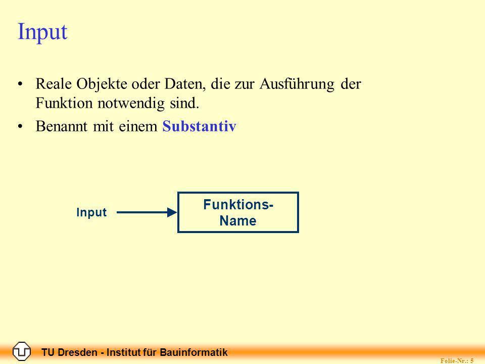 TU Dresden - Institut für Bauinformatik Folie-Nr.: 5 Input Reale Objekte oder Daten, die zur Ausführung der Funktion notwendig sind.