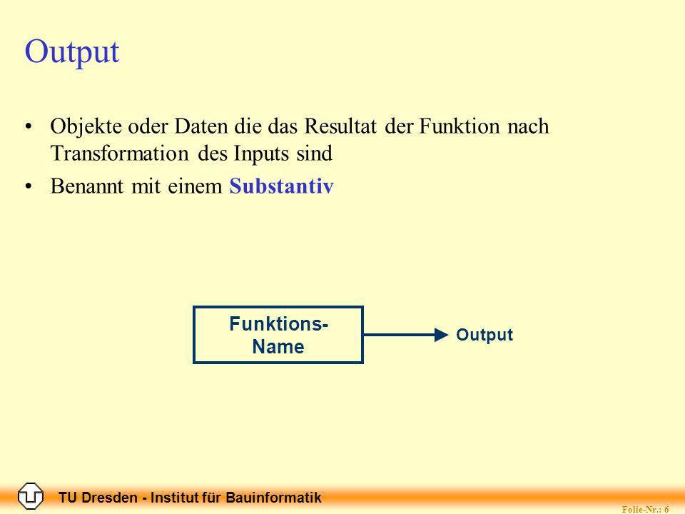 TU Dresden - Institut für Bauinformatik Folie-Nr.: 6 Output Funktions- Name Output Objekte oder Daten die das Resultat der Funktion nach Transformation des Inputs sind Benannt mit einem Substantiv