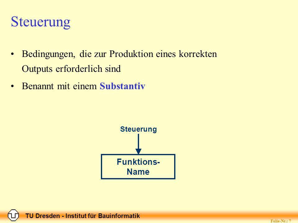 TU Dresden - Institut für Bauinformatik Folie-Nr.: 7 Steuerung Bedingungen, die zur Produktion eines korrekten Outputs erforderlich sind Benannt mit einem Substantiv Funktions- Name Steuerung
