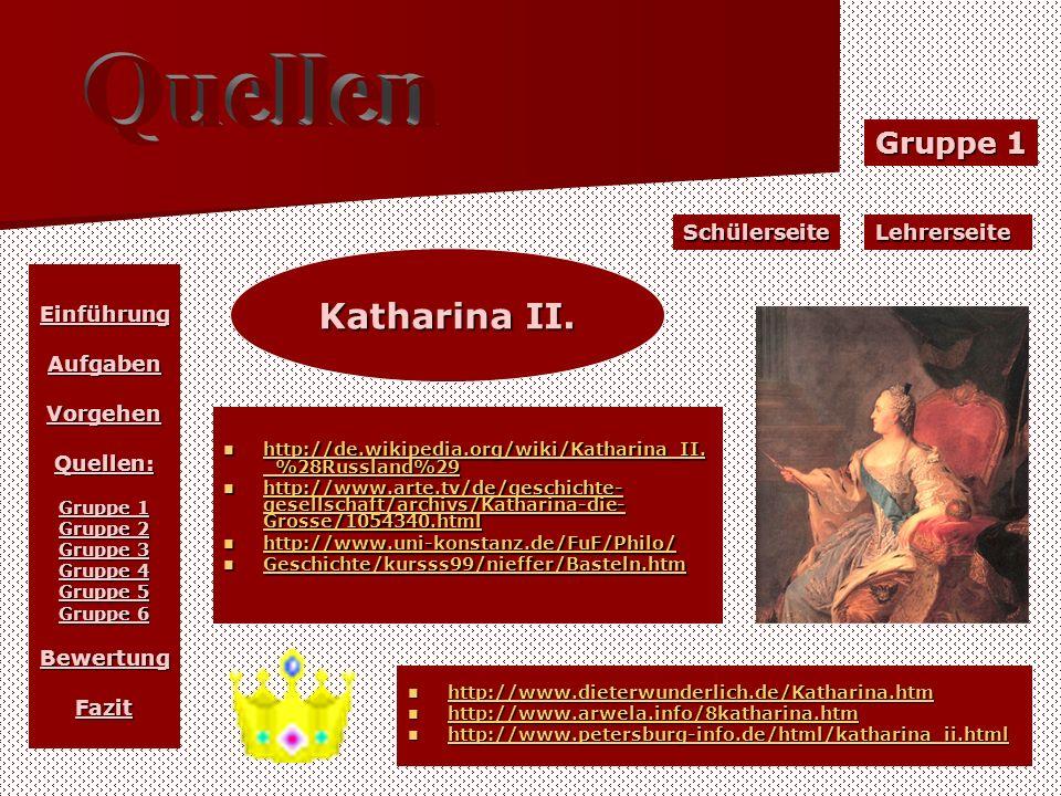 EinführungAufgabenVorgehenQuellen: Gruppe 1 Gruppe 2 Gruppe 3 Gruppe 4 Gruppe 5 Gruppe 6 BewertungFazit SchülerseiteLehrerseite Gruppe 1 Katharina II.