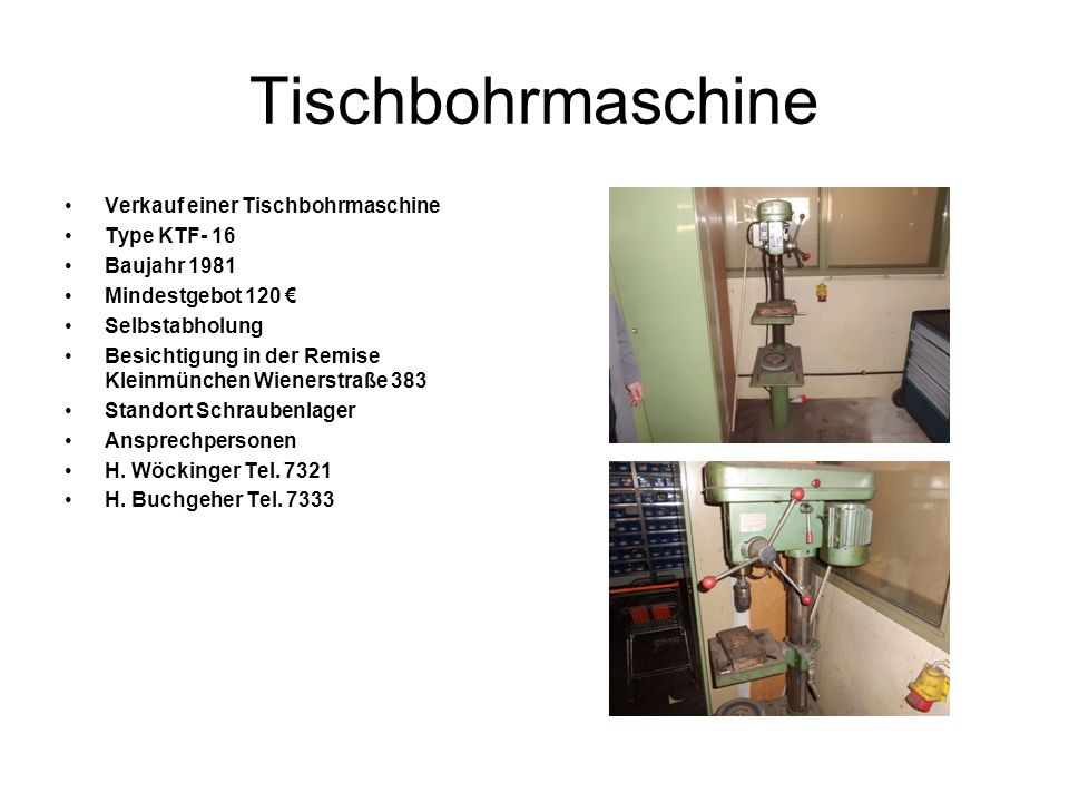 Tischbohrmaschine Verkauf einer Tischbohrmaschine Type KTF- 16 Baujahr 1981 Mindestgebot 120 Selbstabholung Besichtigung in der Remise Kleinmünchen Wienerstraße 383 Standort Schraubenlager Ansprechpersonen H.
