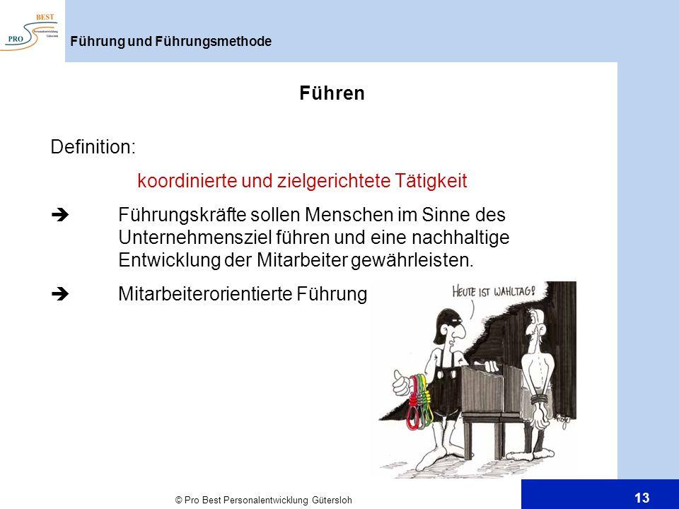 © Pro Best Personalentwicklung Gütersloh 13 Führung und Führungsmethode Führen Definition: koordinierte und zielgerichtete Tätigkeit Führungskräfte so