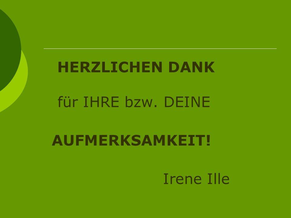 HERZLICHEN DANK für IHRE bzw. DEINE AUFMERKSAMKEIT! Irene Ille