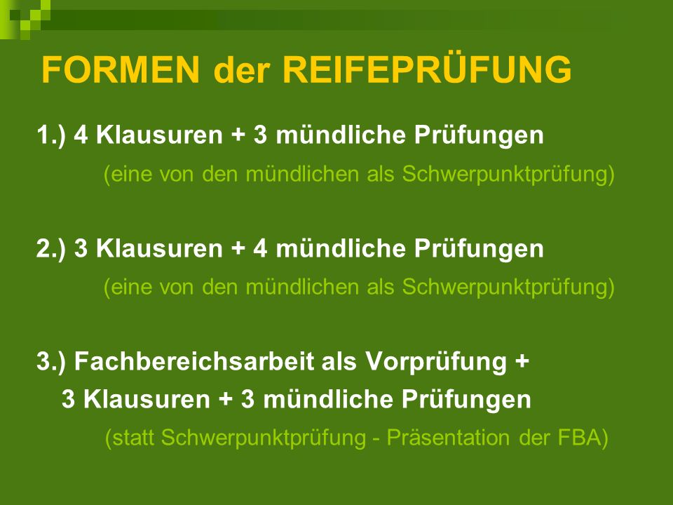 FORMEN der REIFEPRÜFUNG 1.) 4 Klausuren + 3 mündliche Prüfungen (eine von den mündlichen als Schwerpunktprüfung) 2.) 3 Klausuren + 4 mündliche Prüfungen (eine von den mündlichen als Schwerpunktprüfung) 3.) Fachbereichsarbeit als Vorprüfung + 3 Klausuren + 3 mündliche Prüfungen (statt Schwerpunktprüfung - Präsentation der FBA)