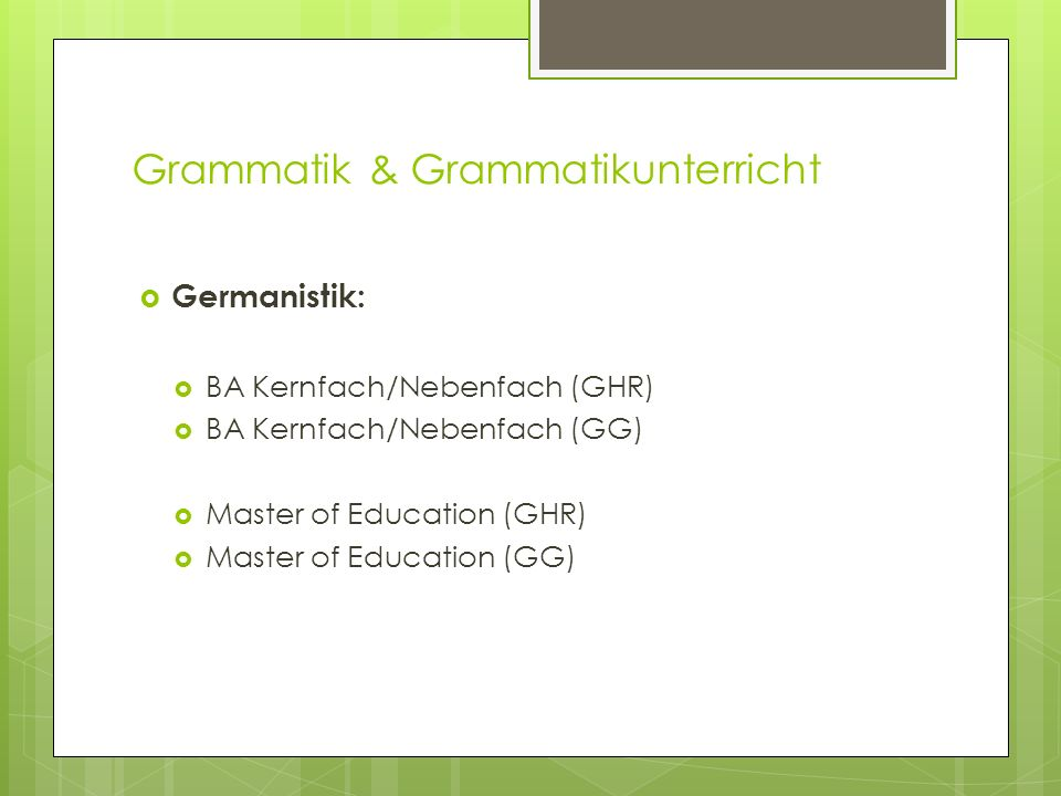 Grammatik & Grammatikunterricht Germanistik: BA Kernfach/Nebenfach (GHR) BA Kernfach/Nebenfach (GG) Master of Education (GHR) Master of Education (GG)