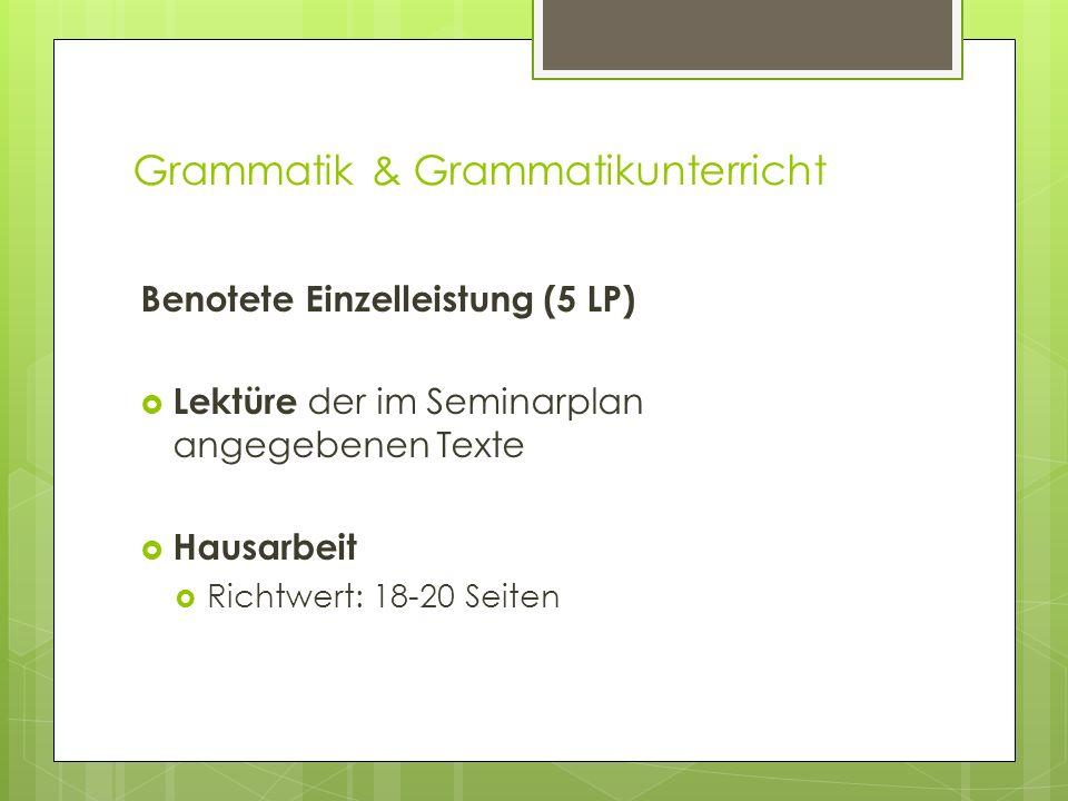 Grammatik & Grammatikunterricht Benotete Einzelleistung (5 LP) Lektüre der im Seminarplan angegebenen Texte Hausarbeit Richtwert: 18-20 Seiten