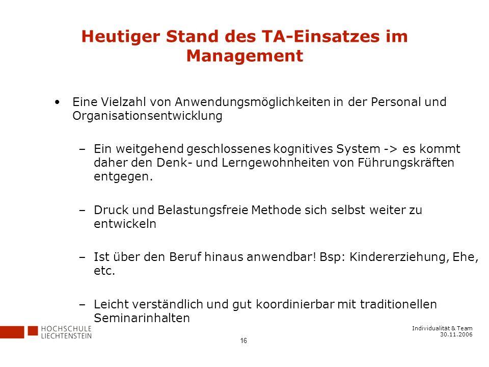 Individualität & Team 30.11.2006 16 Heutiger Stand des TA-Einsatzes im Management Eine Vielzahl von Anwendungsmöglichkeiten in der Personal und Organisationsentwicklung –Ein weitgehend geschlossenes kognitives System -> es kommt daher den Denk- und Lerngewohnheiten von Führungskräften entgegen.