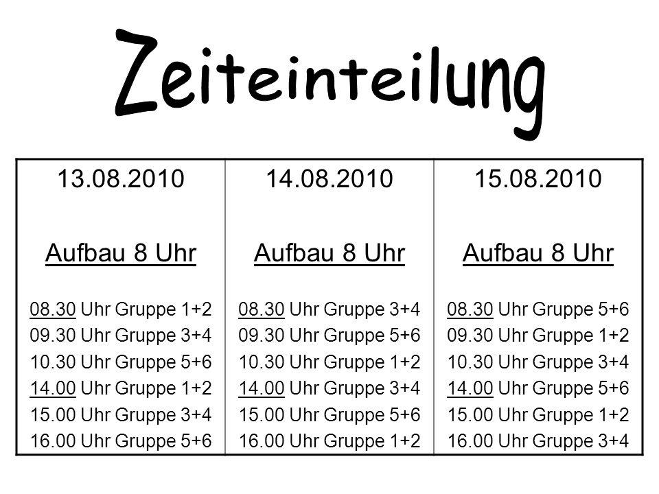 13.08.2010 Aufbau 8 Uhr 08.30 Uhr Gruppe 1+2 09.30 Uhr Gruppe 3+4 10.30 Uhr Gruppe 5+6 14.00 Uhr Gruppe 1+2 15.00 Uhr Gruppe 3+4 16.00 Uhr Gruppe 5+6