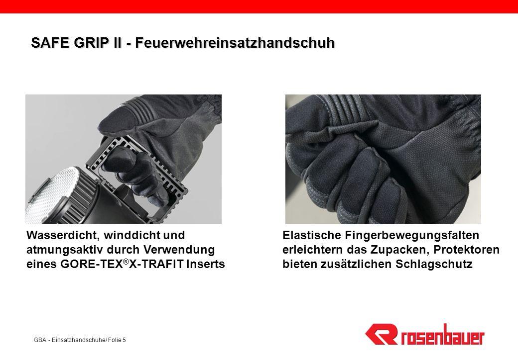 GBA - Einsatzhandschuhe/ Folie 6 SAFE GRIP II - Feuerwehreinsatzhandschuh Aufbau: Rückhand: hochwertiges NOMEX ® III mit Paraaramid–Vlies als Hitze- und Schnittschutz Innenhand: carbon-silikon-beschichtete Doubleface Ware für hohen Tragekomfort, gute Abriebfestigkeit und sehr gute Haftung Membrane: GORE-TEX ® X-TRAFIT Futter: NOMEX KEVLAR ® Strickware GORE-TEX ® Insert