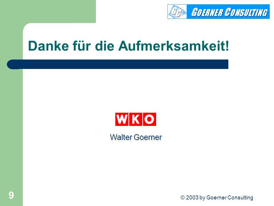© 2003 by Goerner Consulting 9 Danke für die Aufmerksamkeit! Walter Goerner