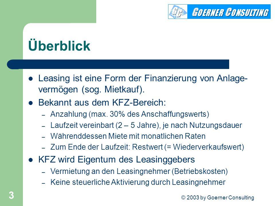 © 2003 by Goerner Consulting 3 Überblick Leasing ist eine Form der Finanzierung von Anlage- vermögen (sog. Mietkauf). Bekannt aus dem KFZ-Bereich: – A