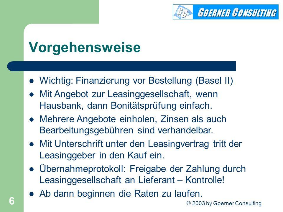 © 2003 by Goerner Consulting 6 Vorgehensweise Wichtig: Finanzierung vor Bestellung (Basel II) Mit Angebot zur Leasinggesellschaft, wenn Hausbank, dann