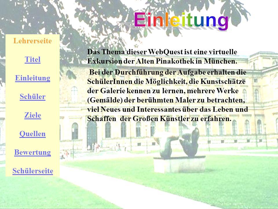 Lehrerseite Titel Einleitung Schüler Ziele Quellen Bewertung Schülerseite Das Thema dieser WebQuest ist eine virtuelle Exkursion der Alten Pinakothek in München.
