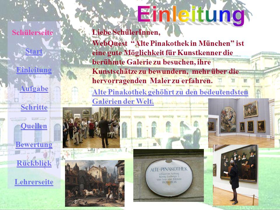 Schülerseite Start Einleitung Aufgabe Schritte Quellen Bewertung Rückblick Lehrerseite Liebe SchülerInnen, WebQuest Alte Pinakothek in München ist eine gute Möglichkeit für Kunstkenner die berühmte Galerie zu besuchen, ihre Kunstschätze zu bewundern, mehr über die hervorragenden Maler zu erfahren.