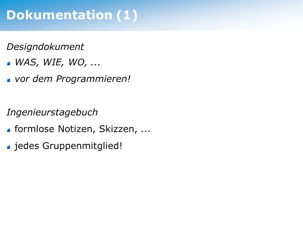 Dokumentation (1) Designdokument WAS, WIE, WO,... vor dem Programmieren! Ingenieurstagebuch formlose Notizen, Skizzen,... jedes Gruppenmitglied!