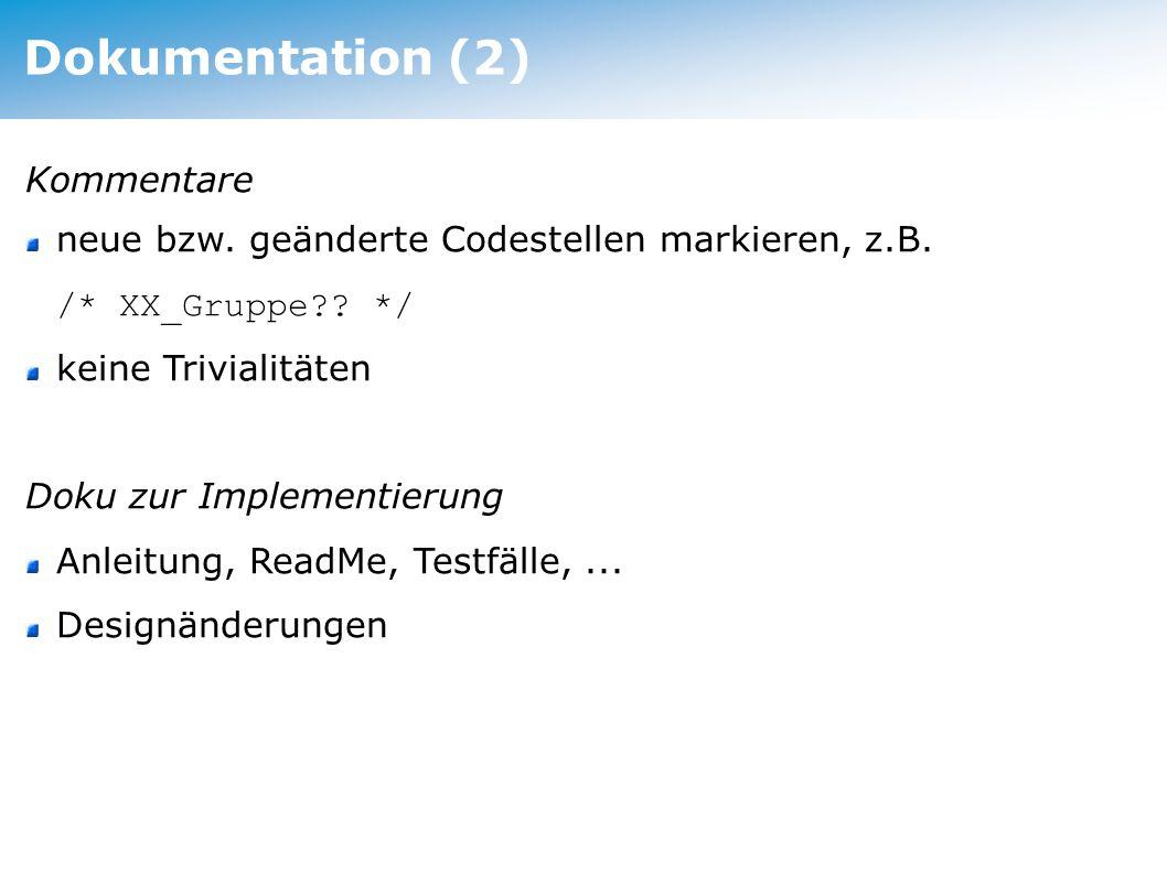 Dokumentation (2) Kommentare neue bzw. geänderte Codestellen markieren, z.B. /* XX_Gruppe?? */ keine Trivialitäten Doku zur Implementierung Anleitung,