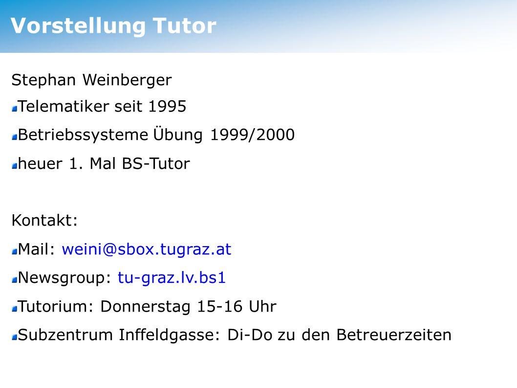 Vorstellung Tutor Stephan Weinberger Telematiker seit 1995 Betriebssysteme Übung 1999/2000 heuer 1. Mal BS-Tutor Kontakt: Mail: weini@sbox.tugraz.at N