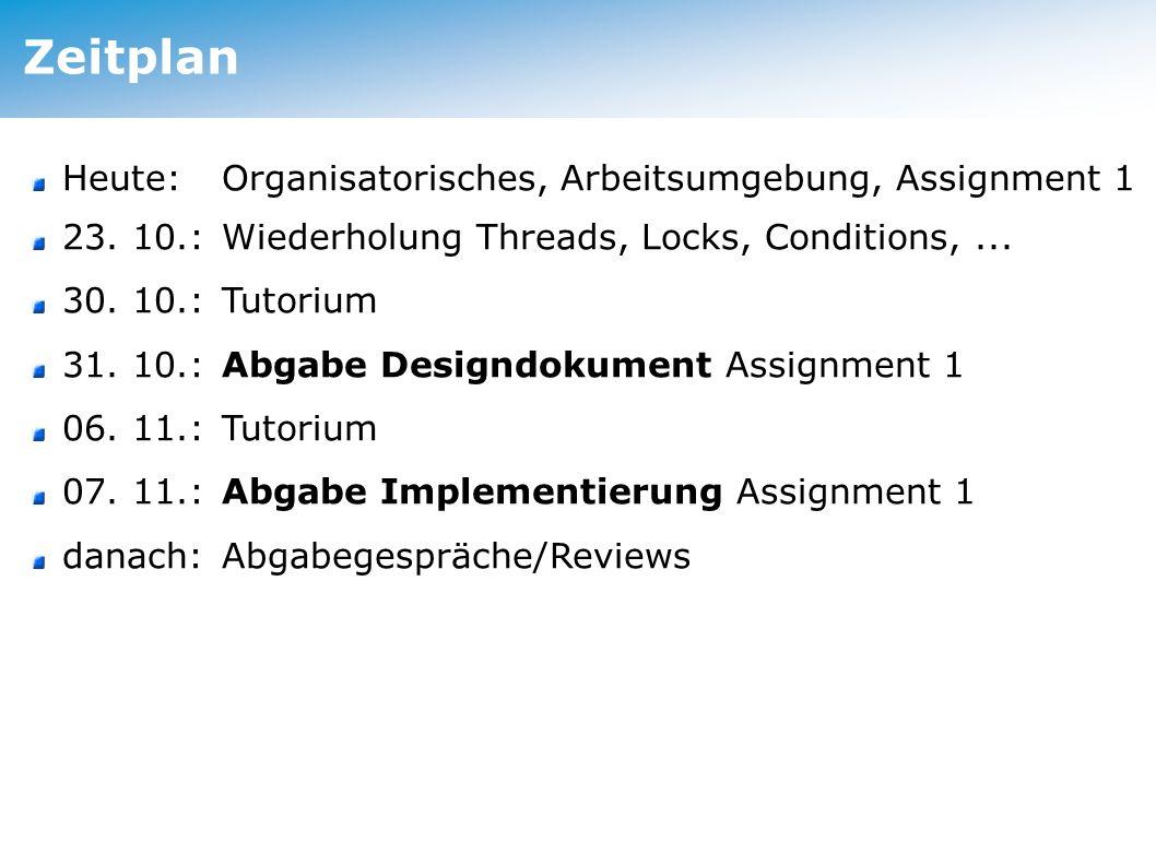 Zeitplan Heute: Organisatorisches, Arbeitsumgebung, Assignment 1 23. 10.: Wiederholung Threads, Locks, Conditions,... 30. 10.: Tutorium 31. 10.: Abgab
