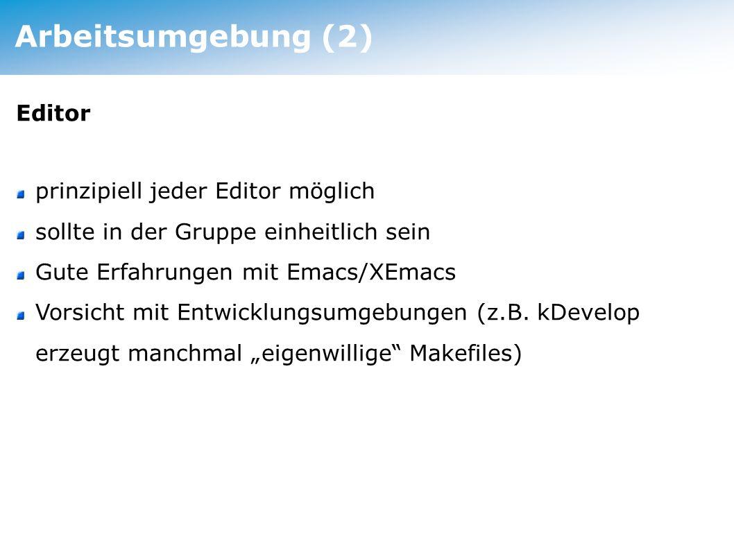 Arbeitsumgebung (2) Editor prinzipiell jeder Editor möglich sollte in der Gruppe einheitlich sein Gute Erfahrungen mit Emacs/XEmacs Vorsicht mit Entwicklungsumgebungen (z.B.