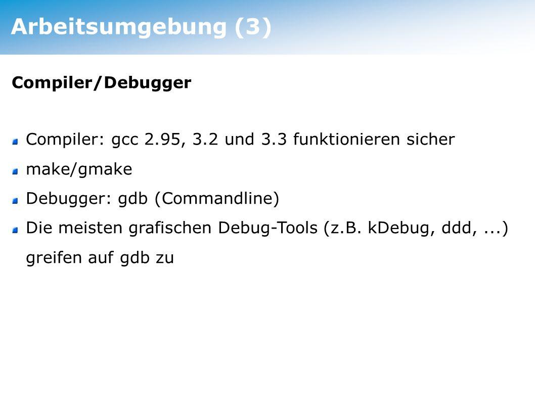 Arbeitsumgebung (3) Compiler/Debugger Compiler: gcc 2.95, 3.2 und 3.3 funktionieren sicher make/gmake Debugger: gdb (Commandline) Die meisten grafisch