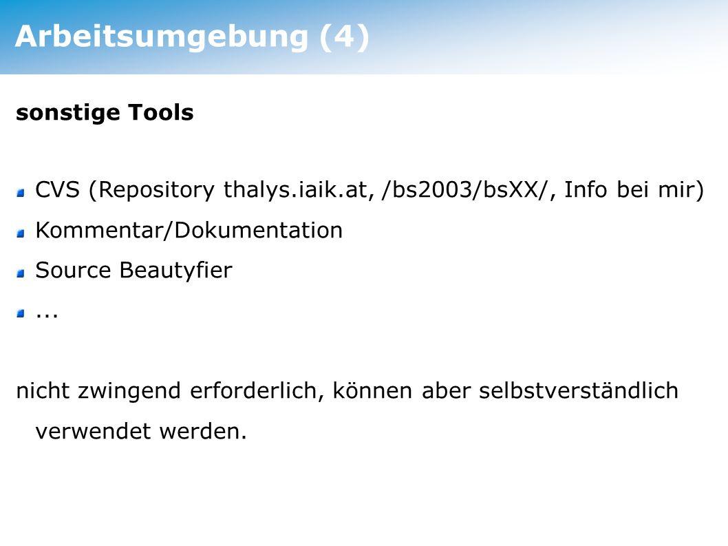 Arbeitsumgebung (4) sonstige Tools CVS (Repository thalys.iaik.at, /bs2003/bsXX/, Info bei mir) Kommentar/Dokumentation Source Beautyfier... nicht zwi