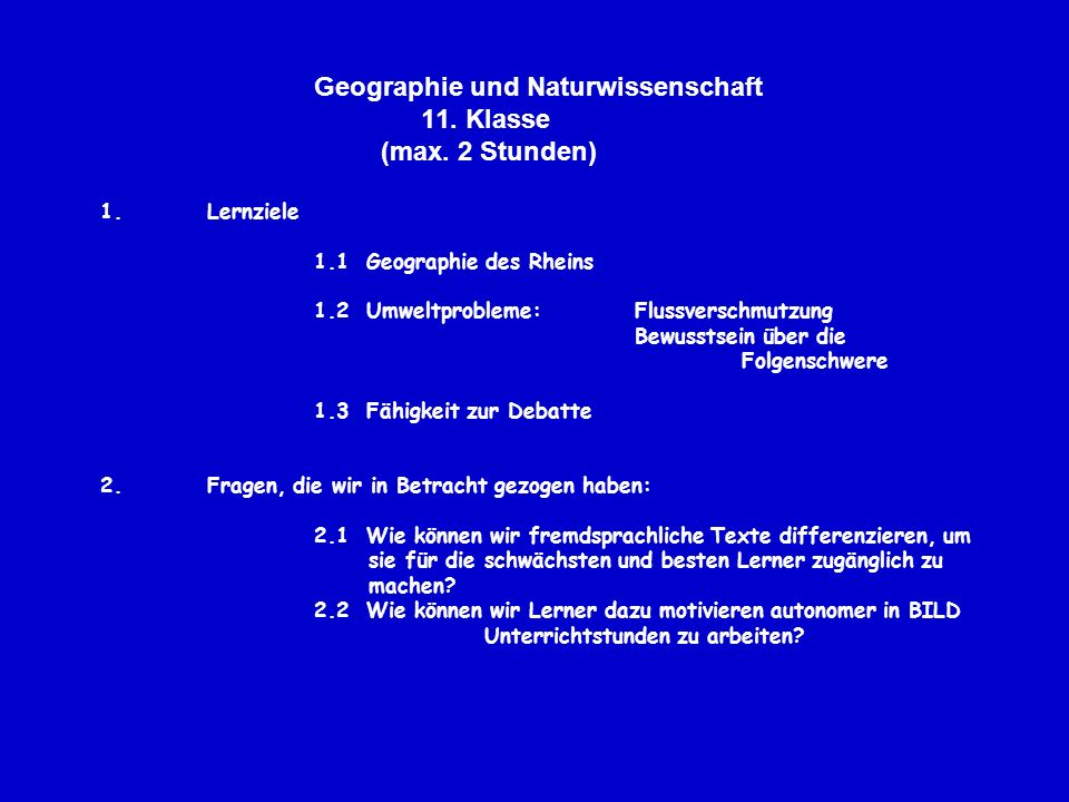 Geographie und Naturwissenschaft 11. Klasse (max. 2 Stunden) 1.Lernziele 1.1 Geographie des Rheins 1.2 Umweltprobleme: Flussverschmutzung Bewusstsein