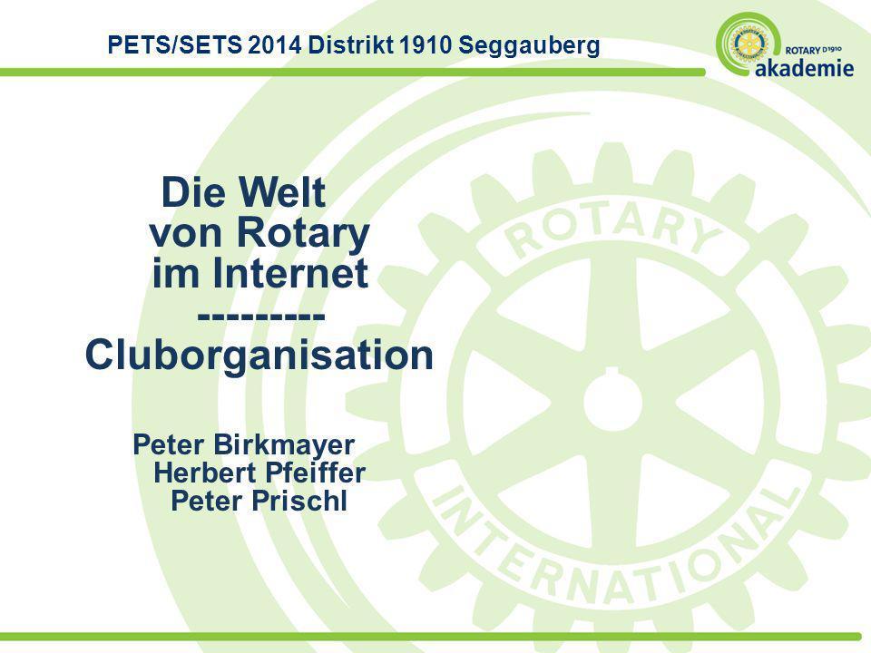 Die Welt von Rotary im Internet --------- Cluborganisation Peter Birkmayer Herbert Pfeiffer Peter Prischl PETS/SETS 2014 Distrikt 1910 Seggauberg