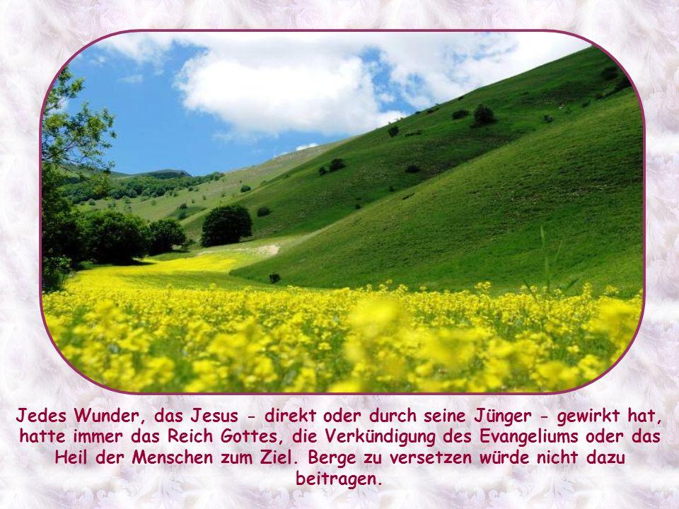 Berge versetzen ist ein Vergleich, um den Jüngern begreiflich zu machen, dass dem Glauben nichts unmöglich ist.