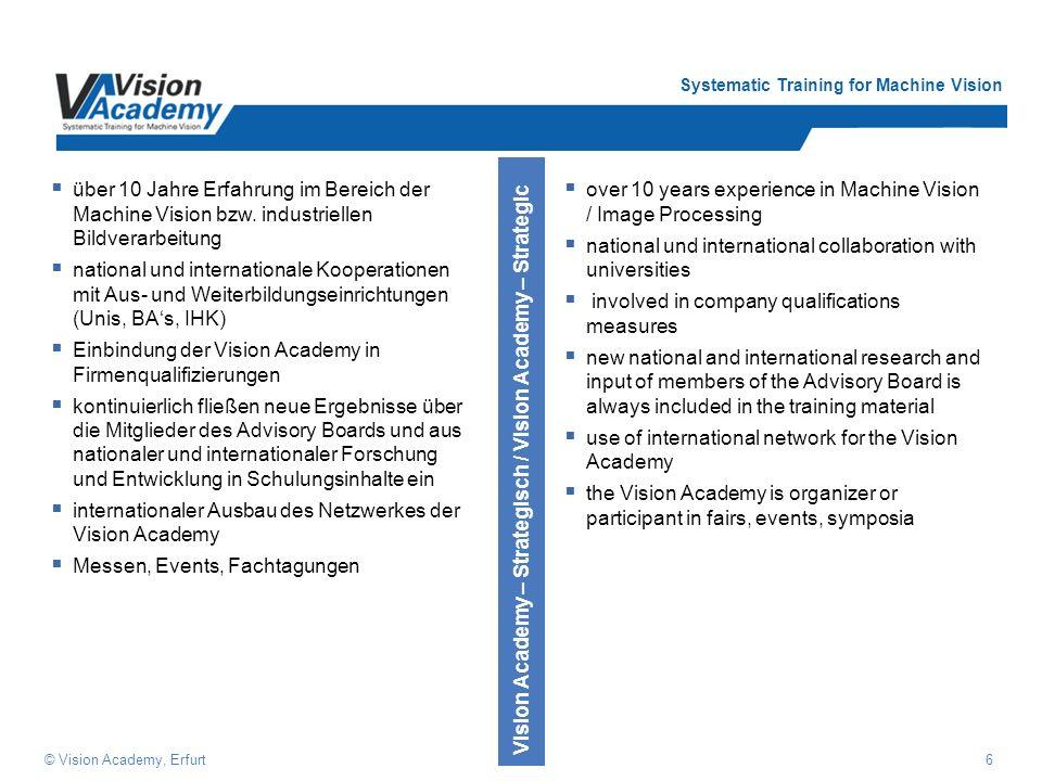 Systematic Training for Machine Vision 7© Vision Academy, Erfurt Die Säulen der Vision Academy Systematischer Aufbau praxisgerecht themen- spezifisch didaktisch aufbereitet mehrsprachig Produktneutral verschiedene Hersteller auf dem neusten Stand der Technik Hardwarebasis wachsend Qualifizierte Experten aus der Praxis und Theorie regelmäßiger Wissenstransfer Referenten- qualifizierung Modular aufgebaut kleine Gruppen praxisbezogen Beratungs- Support Hersteller- neutral Schulungs- unterlagen Geräte und Komponenten ReferentenSchulungsmodule