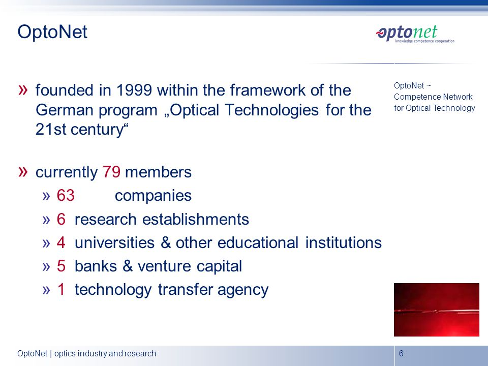 OptoNet | optics industry and research6 OptoNet » founded in 1999 within the framework of the German program Optical Technologies for the 21st century » currently 79 members » 63companies » 6research establishments » 4 universities & other educational institutions » 5 banks & venture capital » 1 technology transfer agency OptoNet ~ Competence Network for Optical Technology