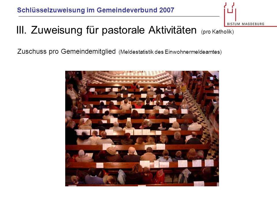 Schlüsselzuweisung im Gemeindeverbund 2007 III. Zuweisung für pastorale Aktivitäten (pro Katholik) Zuschuss pro Gemeindemitglied (Meldestatistik des E