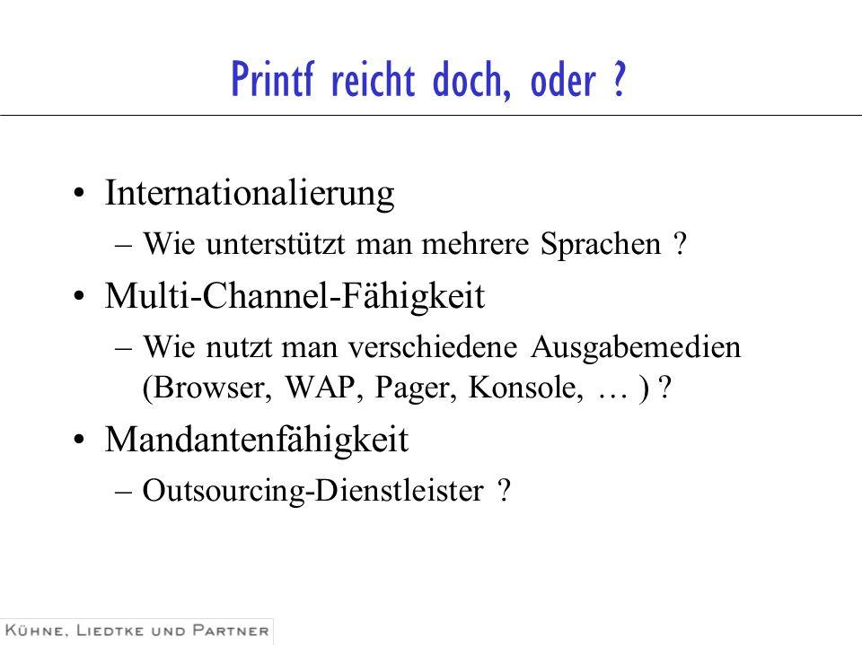 Printf reicht doch, oder ? Internationalierung –Wie unterstützt man mehrere Sprachen ? Multi-Channel-Fähigkeit –Wie nutzt man verschiedene Ausgabemedi