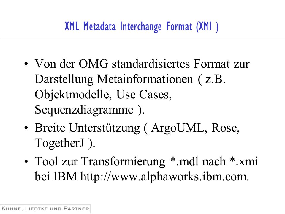 XML Metadata Interchange Format (XMI ) Von der OMG standardisiertes Format zur Darstellung Metainformationen ( z.B. Objektmodelle, Use Cases, Sequenzd