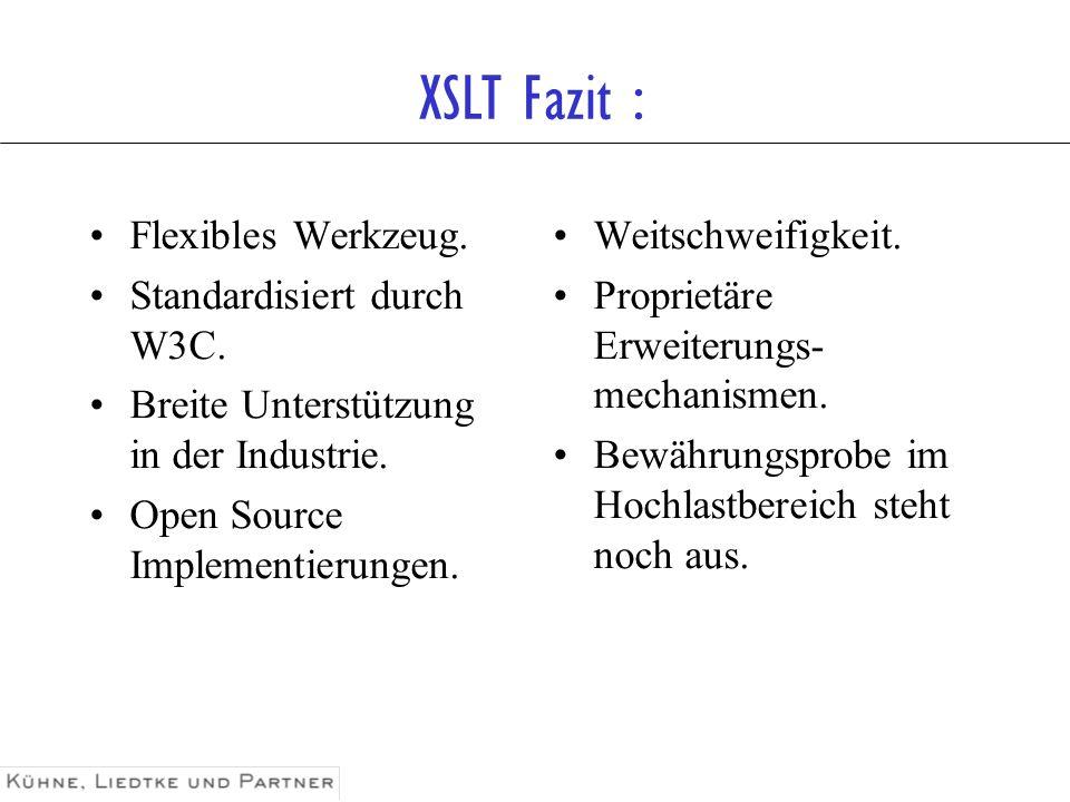 XSLT Fazit : Flexibles Werkzeug. Standardisiert durch W3C. Breite Unterstützung in der Industrie. Open Source Implementierungen. Weitschweifigkeit. Pr