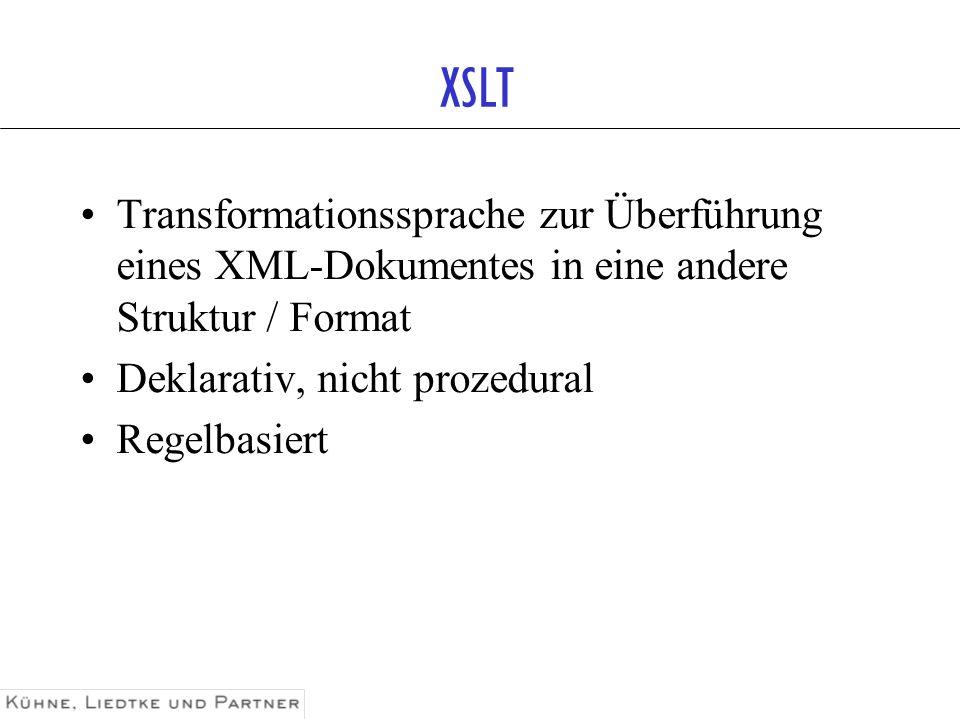 XSLT Transformationssprache zur Überführung eines XML-Dokumentes in eine andere Struktur / Format Deklarativ, nicht prozedural Regelbasiert