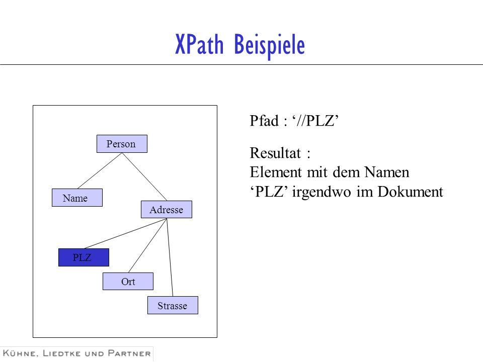 XPath Beispiele Pfad : /*/Adresse [./Ort=Köln] Resultat : Adress-Element, dessen Kind- Element Ort den Wert Köln hat Person Name Adresse Strasse Ort PLZ Köln