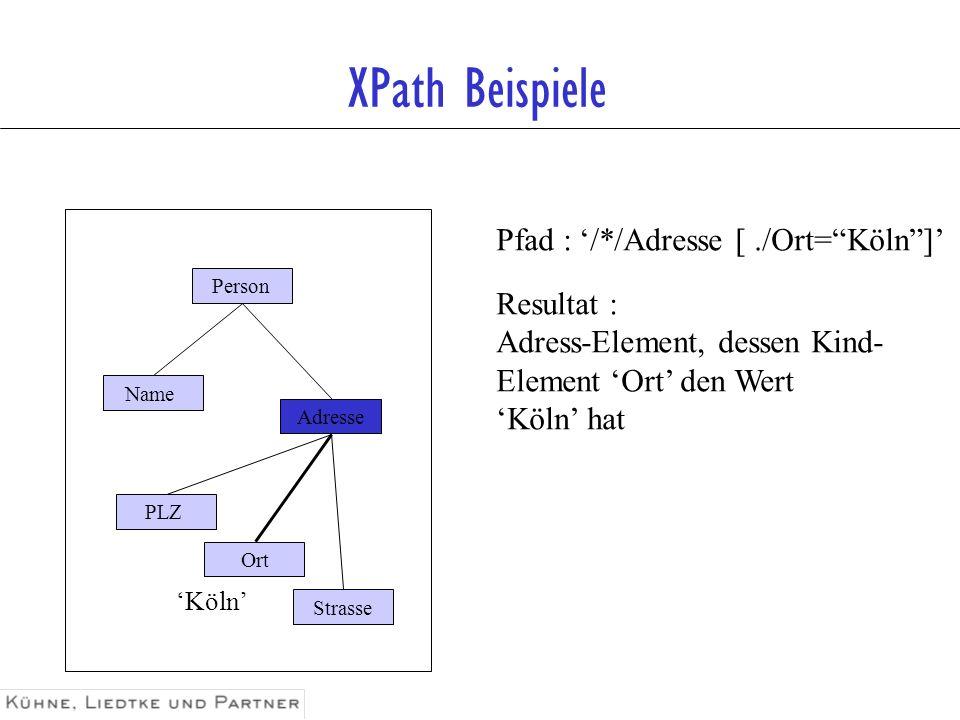 XPath Beispiele Pfad : /*/Adresse [./Ort=Köln] Resultat : Adress-Element, dessen Kind- Element Ort den Wert Köln hat Person Name Adresse Strasse Ort P