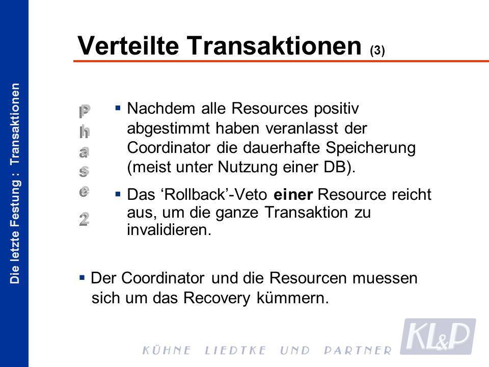 Die letzte Festung : Transaktionen Phase2Phase2 Phase2Phase2 Verteilte Transaktionen (3) Nachdem alle Resources positiv abgestimmt haben veranlasst der Coordinator die dauerhafte Speicherung (meist unter Nutzung einer DB).