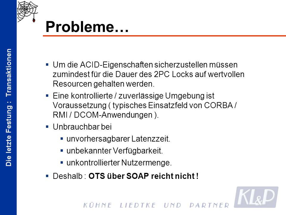 Die letzte Festung : Transaktionen Probleme… Um die ACID-Eigenschaften sicherzustellen müssen zumindest für die Dauer des 2PC Locks auf wertvollen Resourcen gehalten werden.