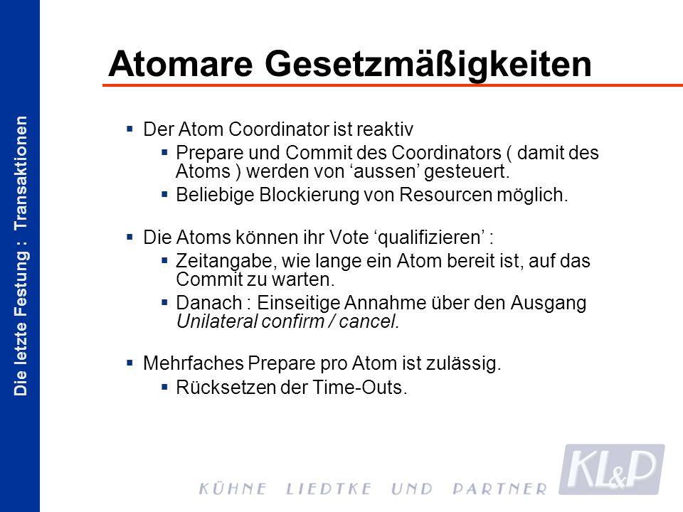 Die letzte Festung : Transaktionen Atomare Gesetzmäßigkeiten Der Atom Coordinator ist reaktiv Prepare und Commit des Coordinators ( damit des Atoms ) werden von aussen gesteuert.