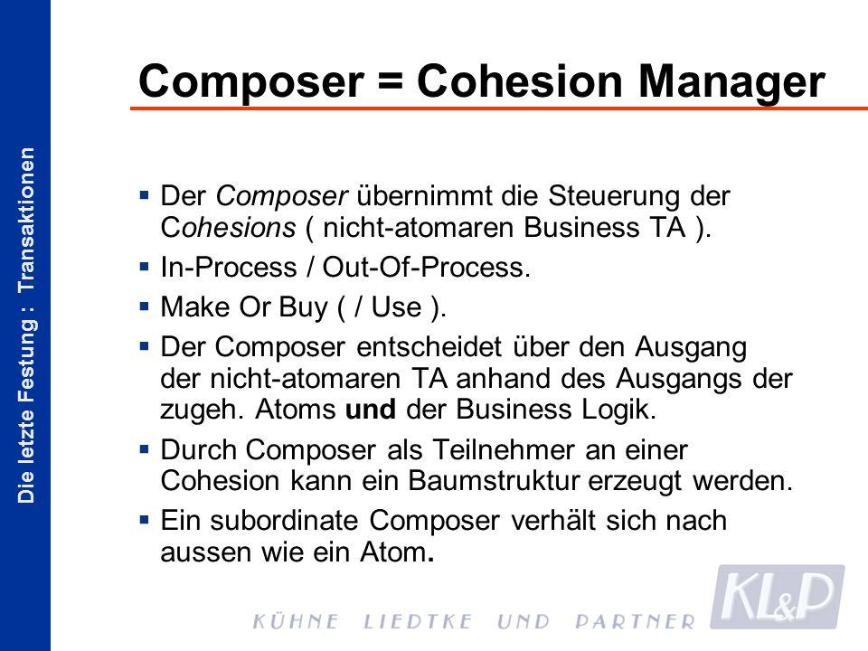 Die letzte Festung : Transaktionen Composer = Cohesion Manager Der Composer übernimmt die Steuerung der Cohesions ( nicht-atomaren Business TA ).