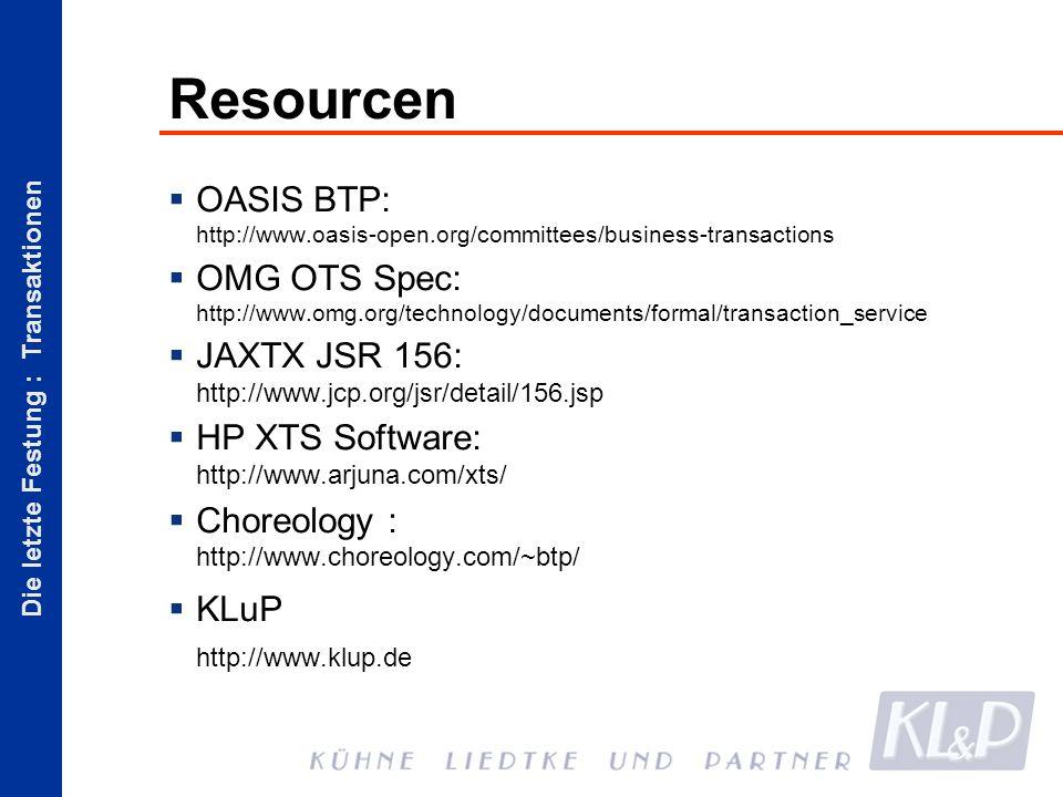 Die letzte Festung : Transaktionen Resourcen OASIS BTP: http://www.oasis-open.org/committees/business-transactions OMG OTS Spec: http://www.omg.org/technology/documents/formal/transaction_service JAXTX JSR 156: http://www.jcp.org/jsr/detail/156.jsp HP XTS Software: http://www.arjuna.com/xts/ Choreology : http://www.choreology.com/~btp/ KLuP http://www.klup.de