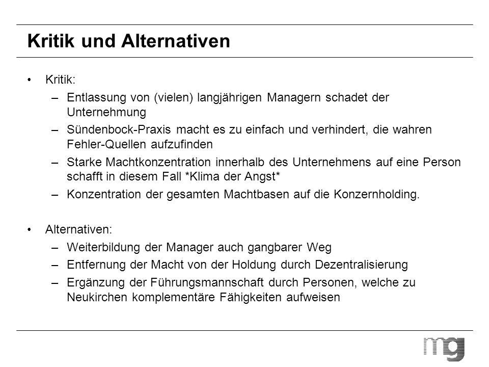 Kritik und Alternativen Kritik: –Entlassung von (vielen) langjährigen Managern schadet der Unternehmung –Sündenbock-Praxis macht es zu einfach und ver