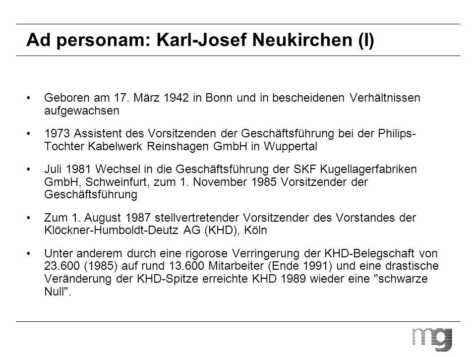 Ad personam: Karl-Josef Neukirchen (II) 1991 Vorstandsvorsitzender der Hoesch AG, Dortmund Hoesch 2000 : Konzentration auf Kerngeschäftsfelder, Abrundung durch Firmenkäufe, Rückzug aus Randaktivitäten Wenige Monate später Aufsichtsratsvorsitzender der angeschlagenen Klöckner-Werke AG, wenig später auch als Aufsichtsratsvorsitzender der FAG Kugelfischer Georg Schäfer KGaA, Schweinfurt Dezember 1993 Vorstandsvorsitzender der Frankfurter Metallgesellschaft Die Konzernaktivitäten konzentrierten sich bis 1998 auf die vier Säulen: Handel, Anlagenbau, Chemie und Gebäudetechnik.