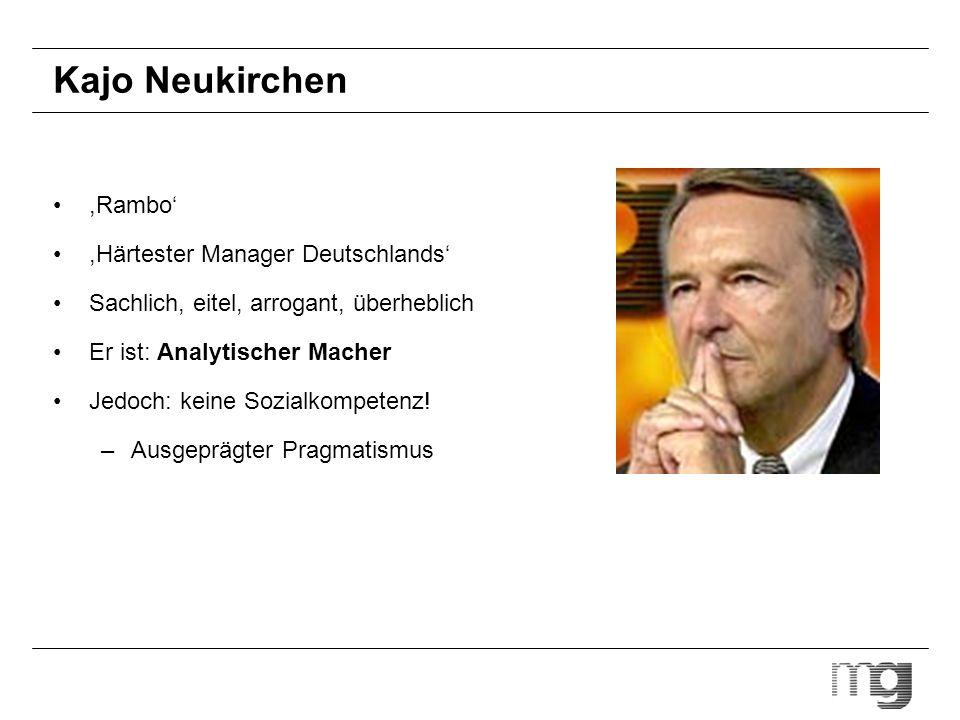 Kajo Neukirchen,Rambo,Härtester Manager Deutschlands Sachlich, eitel, arrogant, überheblich Er ist: Analytischer Macher Jedoch: keine Sozialkompetenz!