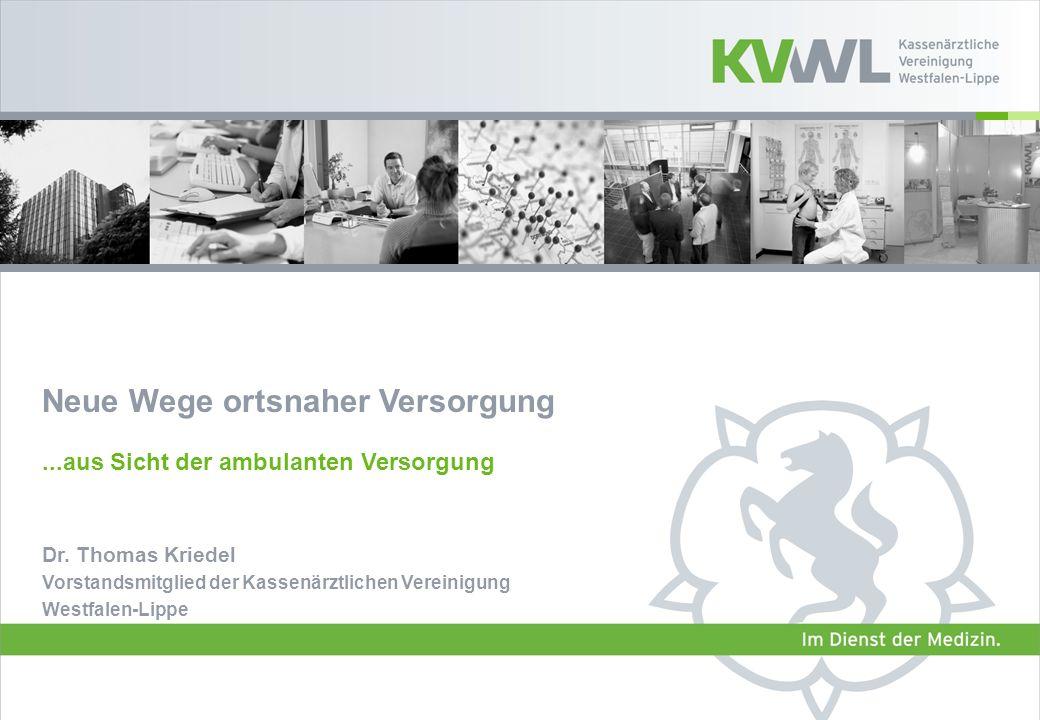 Dr. Thomas Kriedel Vorstandsmitglied der Kassenärztlichen Vereinigung Westfalen-Lippe Neue Wege ortsnaher Versorgung...aus Sicht der ambulanten Versor